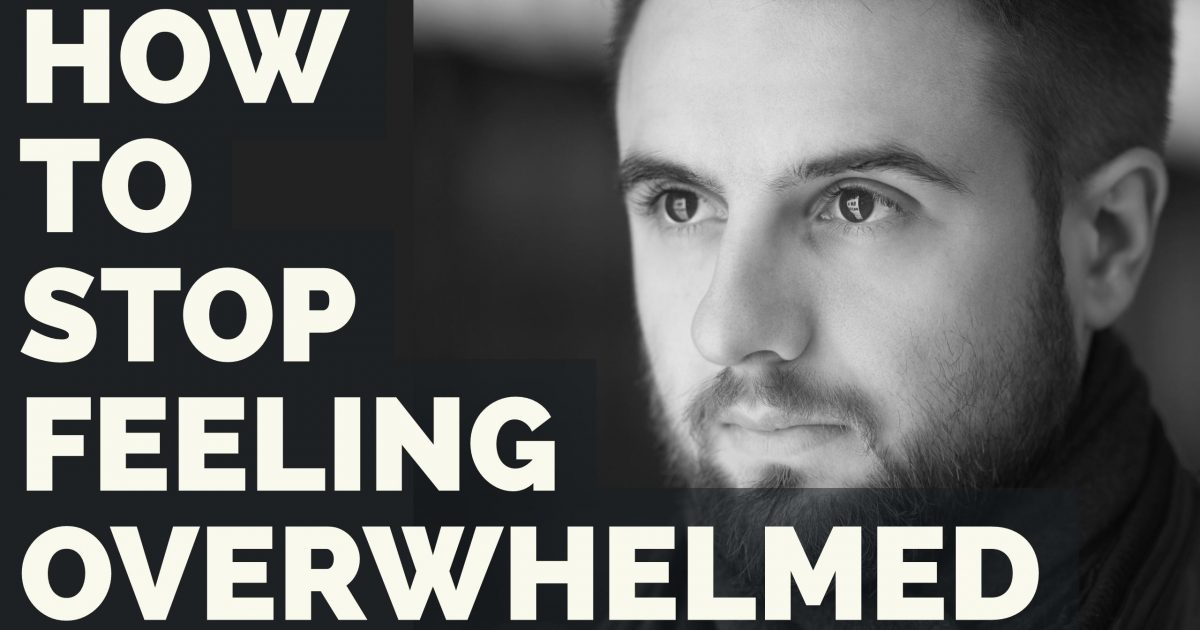 How To Stop Feeling Overwhelmed and Finally Start Taking Action